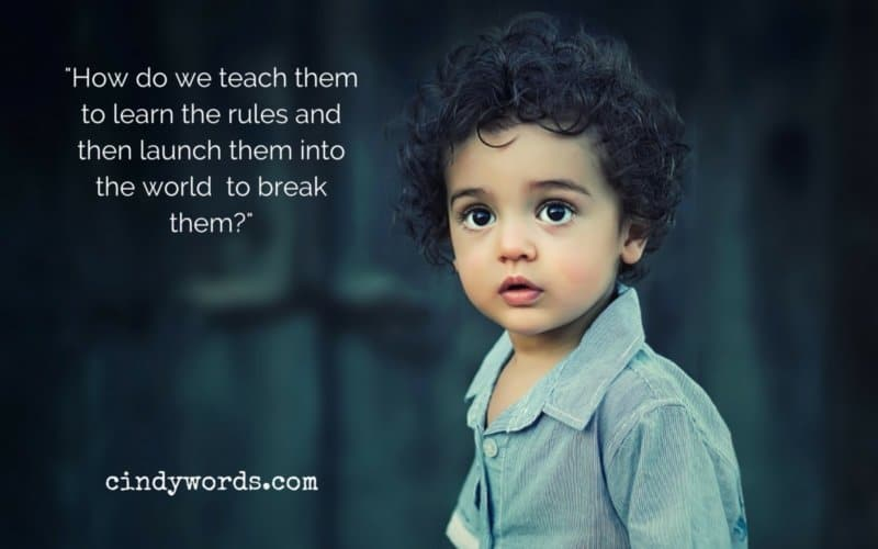 How do we teach them to learn the rules, abide by the rules, and then launch them into the world and say, go break them?
